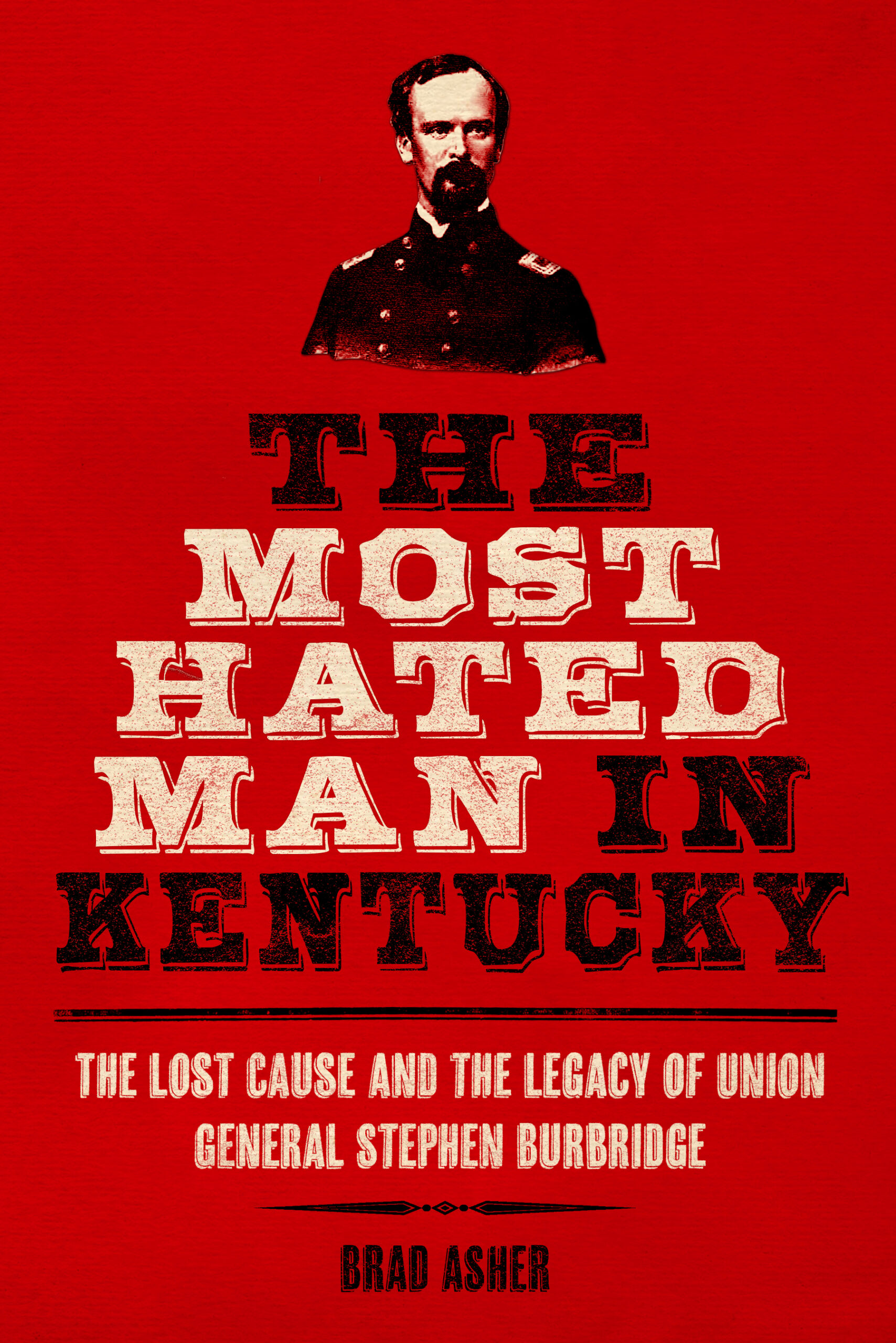 The Most Hated Man in Kentucky: The Lost Cause and the Legacy of Union General Stephen Burbridge